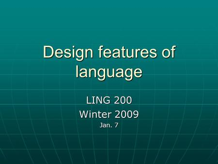 Design features of language LING 200 Winter 2009 Jan. 7.