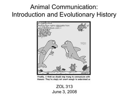 Animal Communication: Introduction and Evolutionary History ZOL 313 June 3, 2008.