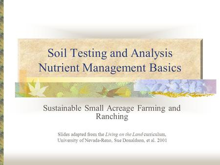 Soil Testing and Analysis Nutrient Management Basics Sustainable Small Acreage Farming and Ranching Slides adapted from the Living on the Land curriculum,