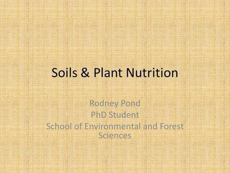 Soils & Plant Nutrition Rodney Pond PhD Student School of Environmental and Forest Sciences.