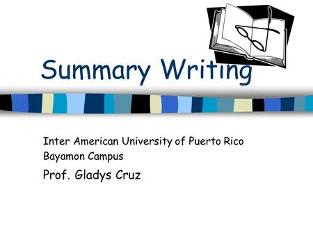 Summary Writing Inter American University of Puerto Rico Bayamon Campus Prof. Gladys Cruz.