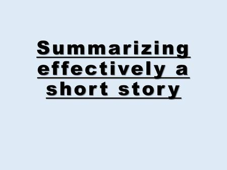 Summarizing effectively a short story. A summary is a significant reduction of the original source.