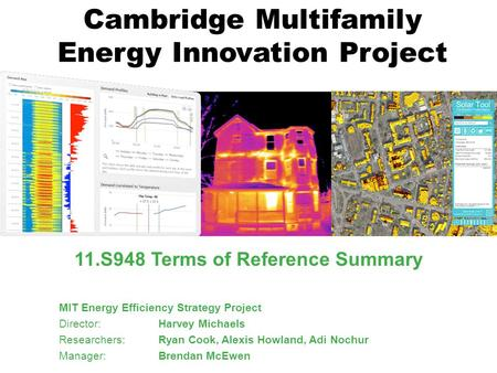 Cambridge Multifamily Energy Innovation Project 11.S948 Terms of Reference Summary MIT Energy Efficiency Strategy Project Director: Harvey Michaels Researchers: