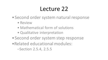 Lecture 22 Second order system natural response Review Mathematical form of solutions Qualitative interpretation Second order system step response Related.
