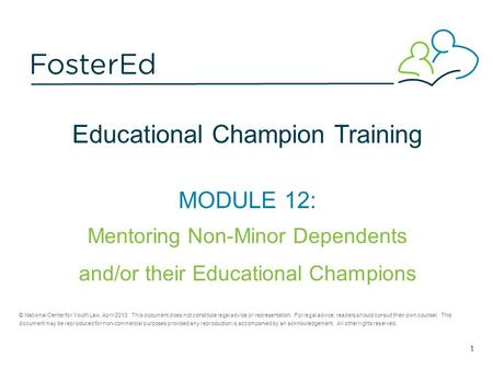 Educational Champion Training MODULE 12: Mentoring Non-Minor Dependents and/or their Educational Champions © National Center for Youth Law, April 2013.
