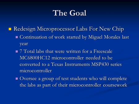 The Goal Redesign Microprocessor Labs For New Chip Redesign Microprocessor Labs For New Chip Continuation of work started by Miguel Morales last year Continuation.