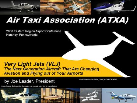 © Air Taxi Association, 2008, CONFIDENTIAL Air Taxi Association (ATXA) Image Source: © Respective Companies. As example only. Not for reproduction. Very.