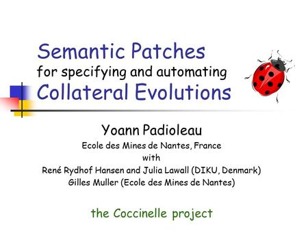 Semantic Patches for specifying and automating Collateral Evolutions Yoann Padioleau Ecole des Mines de Nantes, France with René Rydhof Hansen and Julia.
