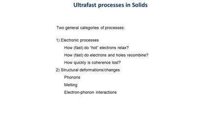 "Ultrafast processes in Solids Two general categories of processes: 1) Electronic processes How (fast) do ""hot"" electrons relax? How (fast) do electrons."