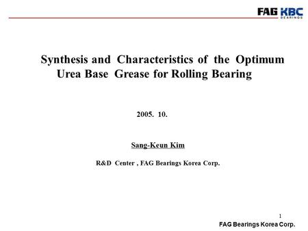 FAG Bearings Korea Corp. 1 Synthesis and Characteristics of the Optimum Urea Base Grease for Rolling Bearing Sang-Keun Kim R&D Center, FAG Bearings Korea.