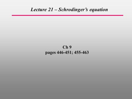 Ch 9 pages 446-451; 455-463 Lecture 21 – Schrodinger's equation.
