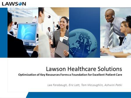 Lawson Healthcare Solutions Optimization of Key Resources Forms a Foundation for Excellent Patient Care Lee Farabaugh, Eric Lott, Tom McLoughlin, Ashwini.
