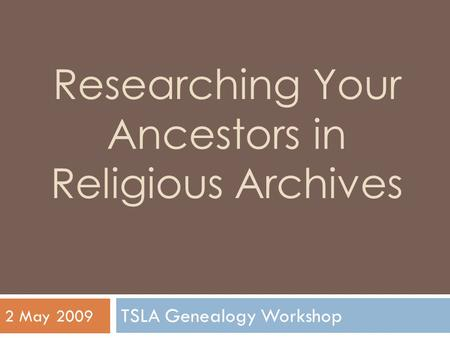 Researching Your Ancestors in Religious Archives TSLA Genealogy Workshop 2 May 2009.
