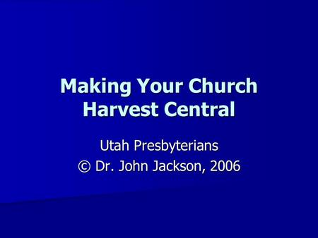 Making Your Church Harvest Central Utah Presbyterians © Dr. John Jackson, 2006.