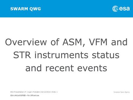 ESA Presentation | P. Vogel | Potsdam | 02/12/2014 | Slide 1 ESA UNCLASSIFIED – For Official Use SWARM QWG Overview of ASM, VFM and STR instruments status.