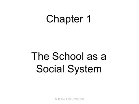 W. K. Hoy © 2003, 2008, 2011 Chapter 1 The School as a Social System.