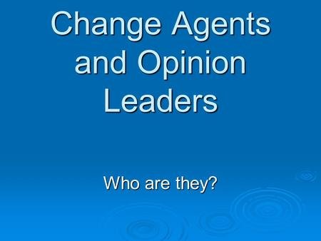 Change Agents and Opinion Leaders Who are they?. Change Agent  Is an individual who influences client's innovation-decisions in a direction deemed desirable.