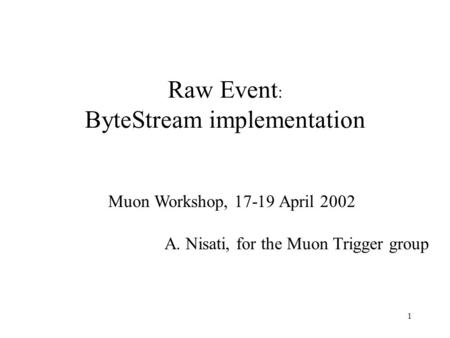 1 Raw Event : ByteStream implementation Muon Workshop, 17-19 April 2002 A. Nisati, for the Muon Trigger group.