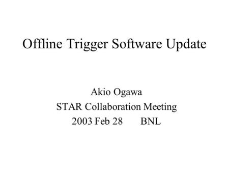 Offline Trigger Software Update Akio Ogawa STAR Collaboration Meeting 2003 Feb 28 BNL.