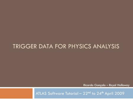 TRIGGER DATA FOR PHYSICS ANALYSIS ATLAS Software Tutorial – 22 nd to 24 th April 2009 Ricardo Gonçalo – Royal Holloway.