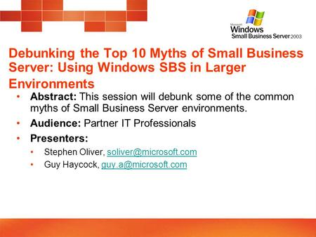 Debunking the Top 10 Myths of Small Business Server: Using Windows SBS in Larger Environments Abstract: This session will debunk some of the common myths.