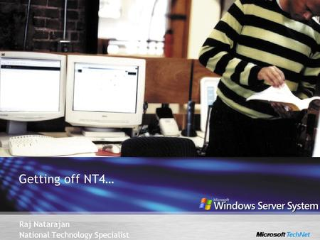 Getting off NT4… Raj Natarajan National Technology Specialist.