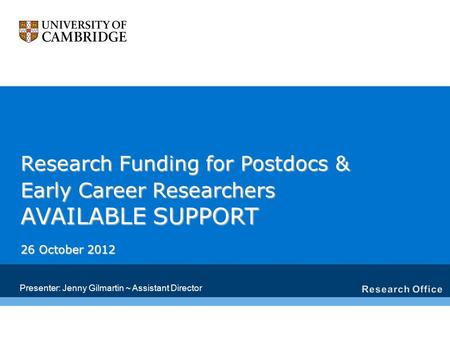 Research Funding for Postdocs & Early Career Researchers AVAILABLE SUPPORT 26 October 2012 Presenter: Jenny Gilmartin ~ Assistant Director.