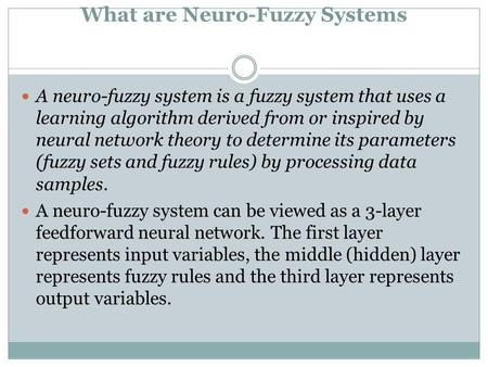 What are Neuro-Fuzzy Systems A neuro-fuzzy system is a fuzzy system that uses a learning algorithm derived from or inspired by neural network theory to.