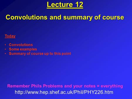 Lecture 12 Convolutions and summary of course  Remember Phils Problems and your notes = everything Today Convolutions.