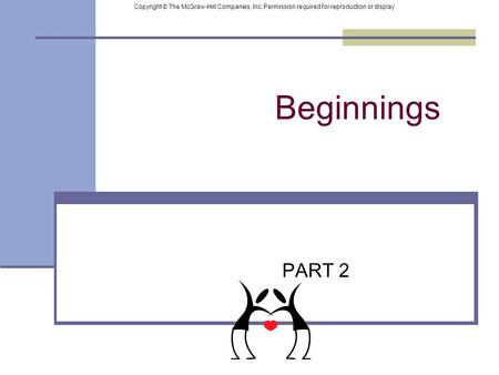 Beginnings PART 2 Copyright © The McGraw-Hill Companies, Inc. Permission required for reproduction or display.