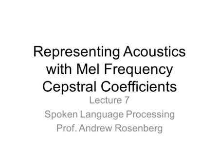 Representing Acoustics with Mel Frequency Cepstral Coefficients Lecture 7 Spoken Language Processing Prof. Andrew Rosenberg.