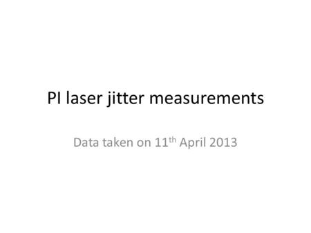 PI laser jitter measurements Data taken on 11 th April 2013.