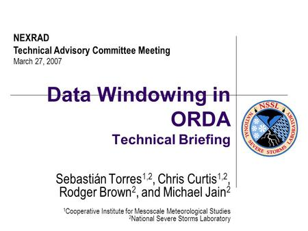 Data Windowing in ORDA Technical Briefing Sebastián Torres 1,2, Chris Curtis 1,2, Rodger Brown 2, and Michael Jain 2 1 Cooperative Institute for Mesoscale.