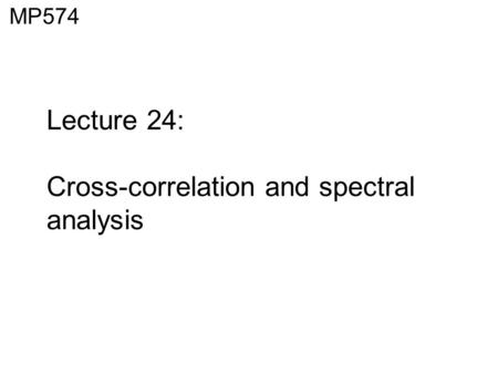 Lecture 24: Cross-correlation and spectral analysis MP574.