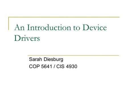 An Introduction to Device Drivers Sarah Diesburg COP 5641 / CIS 4930.