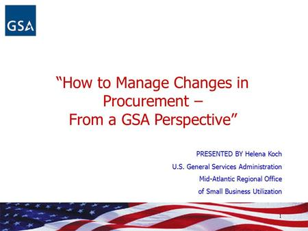 """How to Manage Changes in Procurement – From a GSA Perspective"" PRESENTED BY Helena Koch U.S. General Services Administration Mid-Atlantic Regional Office."