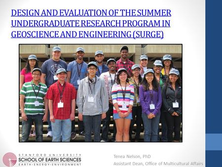 DESIGN AND EVALUATION OF THE SUMMER UNDERGRADUATE RESEARCH PROGRAM IN GEOSCIENCE AND ENGINEERING (SURGE) Tenea Nelson, PhD Assistant Dean, Office of Multicultural.
