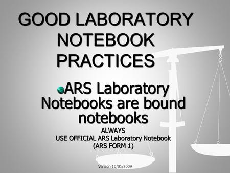 GOOD LABORATORY NOTEBOOK PRACTICES ARS Laboratory Notebooks are bound notebooks ALWAYS USE OFFICIAL ARS Laboratory Notebook (ARS FORM 1) Version 10/01/2009.