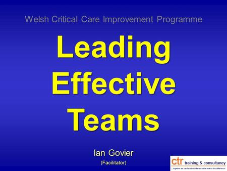 Leading Effective Teams Ian Govier (Facilitator) Welsh Critical Care Improvement Programme.