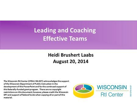 Leading and Coaching Effective Teams Heidi Brushert Laabs August 20, 2014 The Wisconsin RtI Center (CFDA # 84.027) acknowledges the support of the Wisconsin.