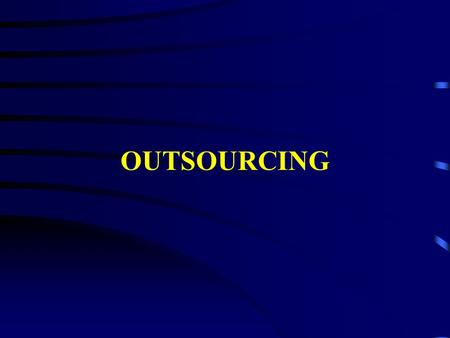 OUTSOURCING. Reasons for Outsourcing SCost Savings SImprove Quality SReallocate Staff SAccess to Technical Skills SBusiness Agility S Improve Efficiency/Effectiveness.