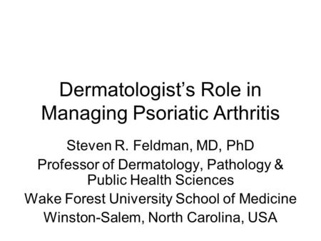 Dermatologist's Role in Managing Psoriatic Arthritis Steven R. Feldman, MD, PhD Professor of Dermatology, Pathology & Public Health Sciences Wake Forest.