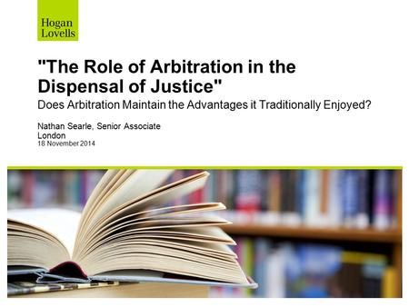 The Role of Arbitration in the Dispensal of Justice Does Arbitration Maintain the Advantages it Traditionally Enjoyed? Nathan Searle, Senior Associate.