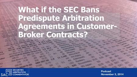What if the SEC Bans Predispute Arbitration Agreements in Customer- Broker Contracts? Podcast November 3, 2014.