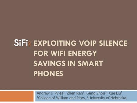 EXPLOITING VOIP SILENCE FOR WIFI ENERGY SAVINGS IN SMART PHONES Andrew J. Pyles 1, Zhen Ren 1, Gang Zhou 1, Xue Liu 2 1 College of William and Mary, 2.