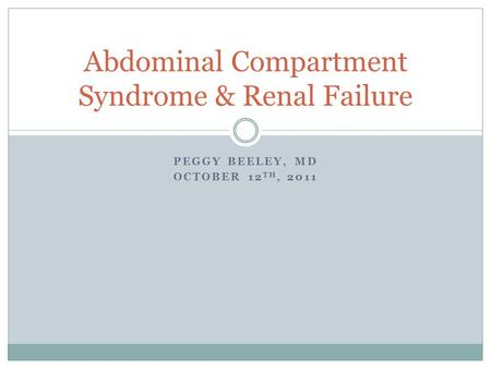 PEGGY BEELEY, MD OCTOBER 12 TH, 2011 Abdominal Compartment Syndrome & Renal Failure.