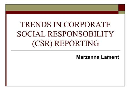 TRENDS IN CORPORATE SOCIAL RESPONSOBILITY (CSR) REPORTING Marzanna Lament.