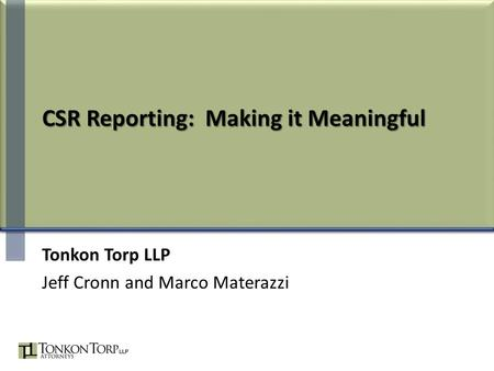 CSR Reporting: Making it Meaningful Tonkon Torp LLP Jeff Cronn and Marco Materazzi.