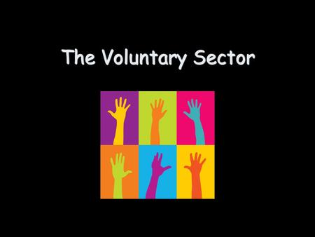 The Voluntary Sector. The voluntary sector is made up of 2 main types of organisations: Charities - Can you think of any examples...? Voluntary Organisations.