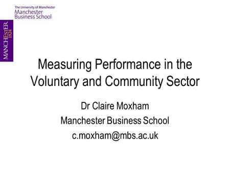 Measuring Performance in the Voluntary and Community Sector Dr Claire Moxham Manchester Business School